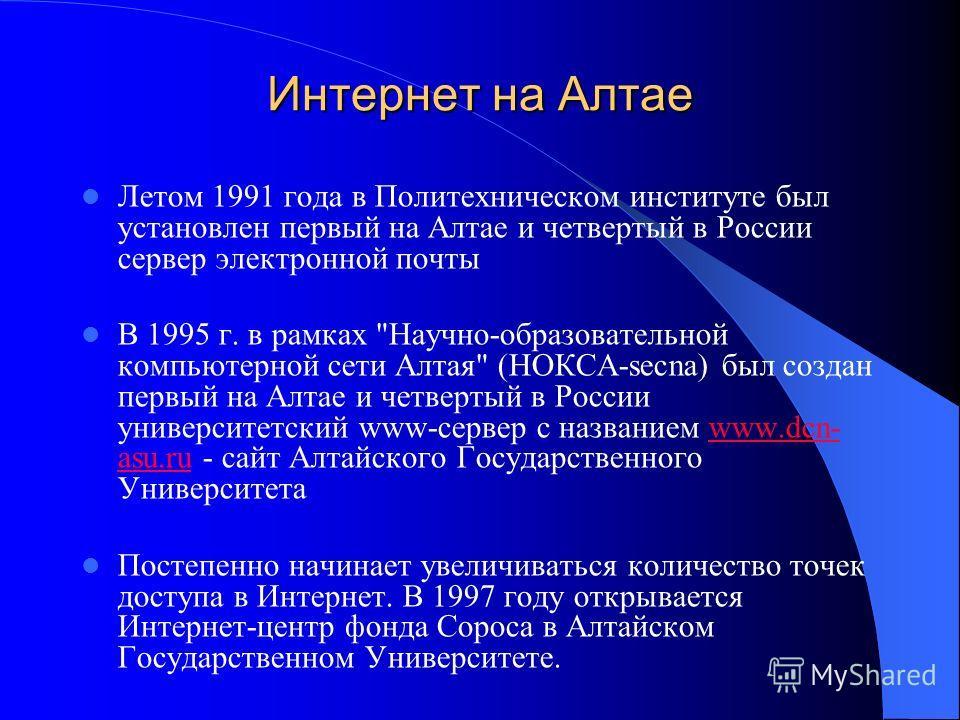 Интернет на Алтае Летом 1991 года в Политехническом институте был установлен первый на Алтае и четвертый в России сервер электронной почты В 1995 г. в рамках