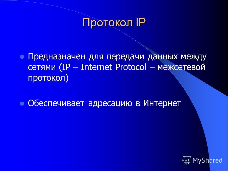 Протокол IP Предназначен для передачи данных между сетями (IP – Internet Protocol – межсетевой протокол) Обеспечивает адресацию в Интернет