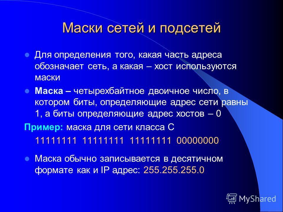Маски сетей и подсетей Для определения того, какая часть адреса обозначает сеть, а какая – хост используются маски Маска – четырехбайтное двоичное число, в котором биты, определяющие адрес сети равны 1, а биты определяющие адрес хостов – 0 Пример: ма