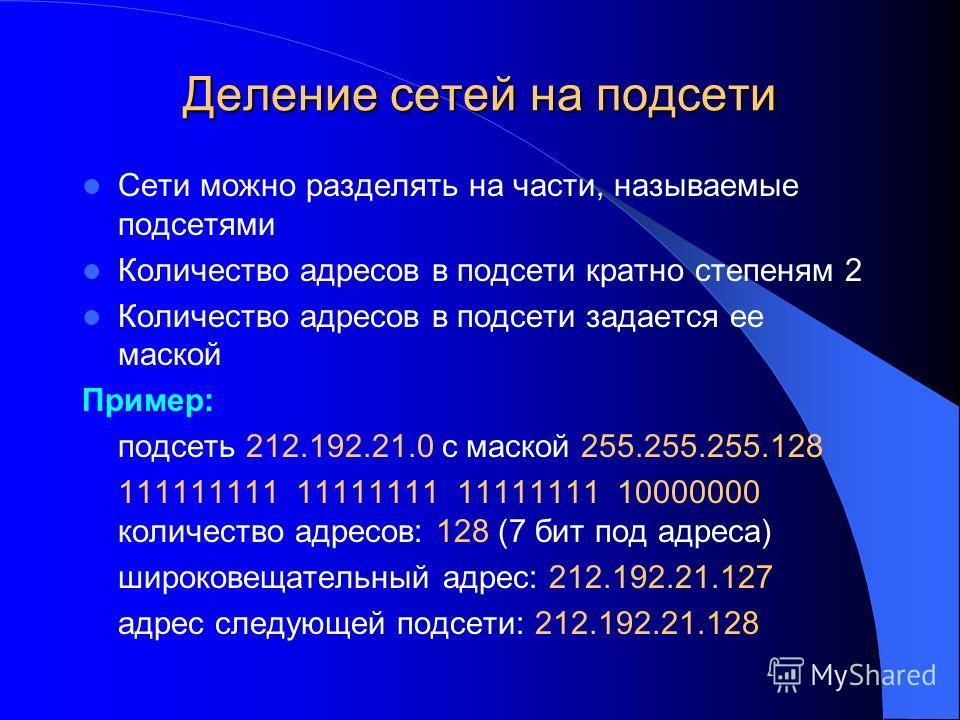 Деление сетей на подсети Сети можно разделять на части, называемые подсетями Количество адресов в подсети кратно степеням 2 Количество адресов в подсети задается ее маской Пример: подсеть 212.192.21.0 с маской 255.255.255.128 111111111 11111111 11111