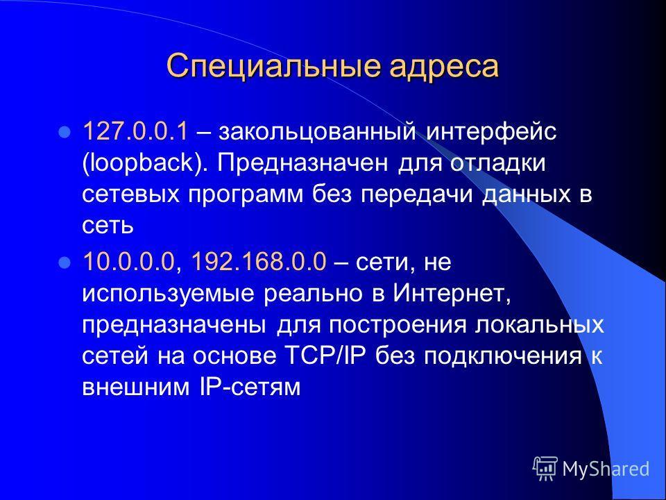 Специальные адреса 127.0.0.1 – закольцованный интерфейс (loopback). Предназначен для отладки сетевых программ без передачи данных в сеть 10.0.0.0, 192.168.0.0 – сети, не используемые реально в Интернет, предназначены для построения локальных сетей на