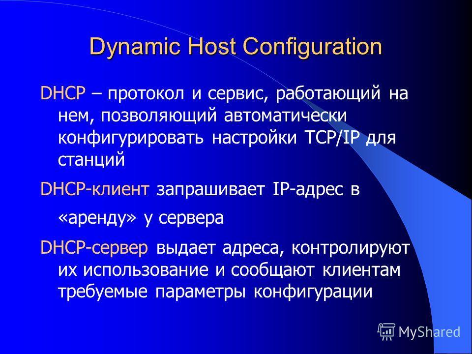 Dynamic Host Configuration DHCP – протокол и сервис, работающий на нем, позволяющий автоматически конфигурировать настройки TCP/IP для станций DHCP-клиент запрашивает IP-адрес в «аренду» у сервера DHCP-сервер выдает адреса, контролируют их использова
