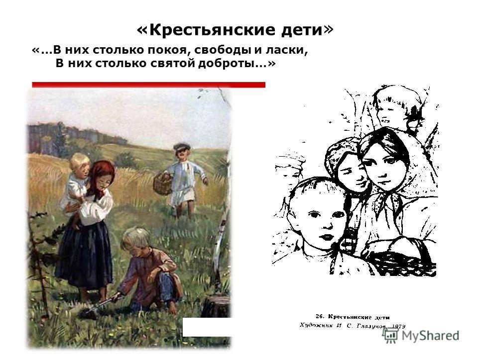 «Крестьянские дети » «…В них столько покоя, свободы и ласки, В них столько святой доброты…»