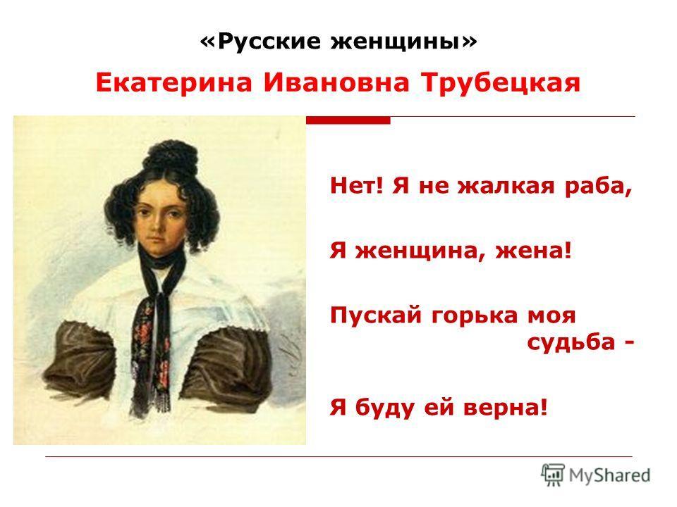 «Русские женщины» Нет! Я не жалкая раба, Я женщина, жена! Пускай горька моя судьба - Я буду ей верна! Екатерина Ивановна Трубецкая