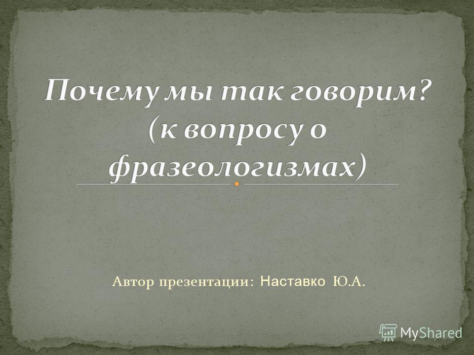 Автор презентации: Наставко Ю.А.