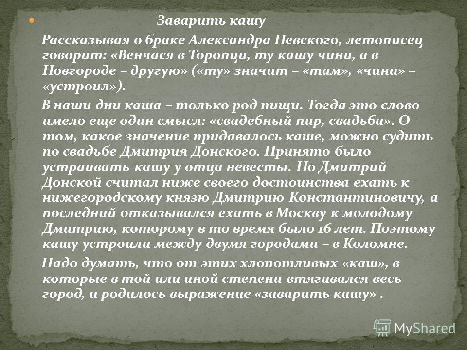 Заварить кашу Рассказывая о браке Александра Невского, летописец говорит: «Венчася в Торопци, ту кашу чини, а в Новгороде – другую» («ту» значит – «там», «чини» – «устроил»). В наши дни каша – только род пищи. Тогда это слово имело еще один смысл: «с