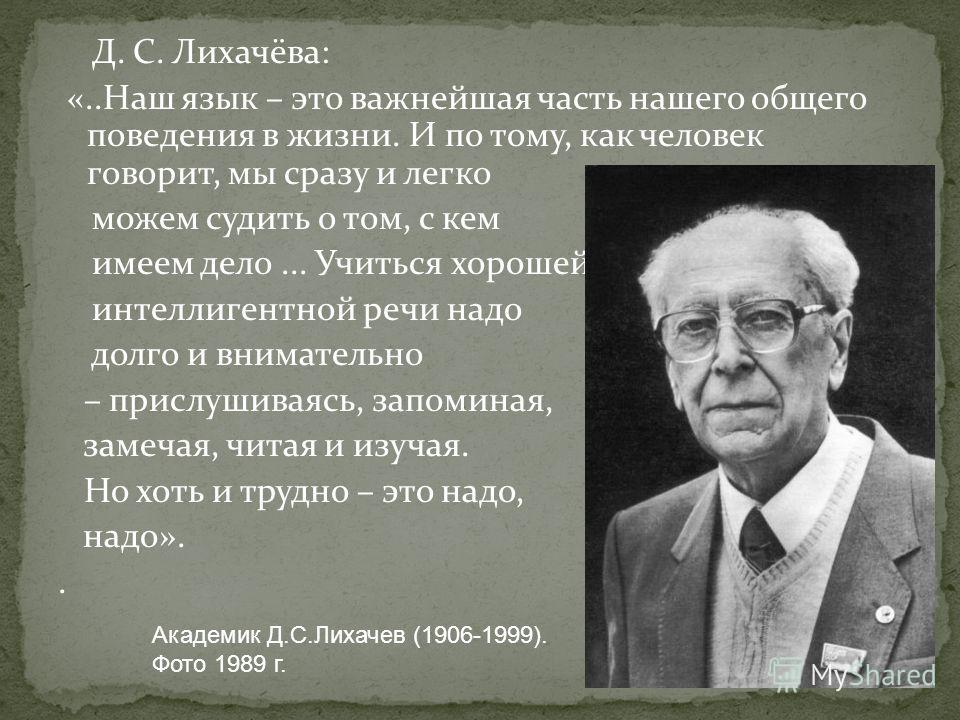Д. С. Лихачёва: «..Наш язык – это важнейшая часть нашего общего поведения в жизни. И по тому, как человек говорит, мы сразу и легко можем судить о том, с кем имеем дело... Учиться хорошей интеллигентной речи надо долго и внимательно – прислушиваясь,