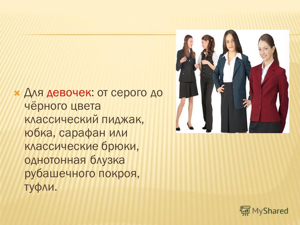 Для девочек: от серого до чёрного цвета классический пиджак, юбка, сарафан или классические брюки, однотонная блузка рубашечного покроя, туфли.