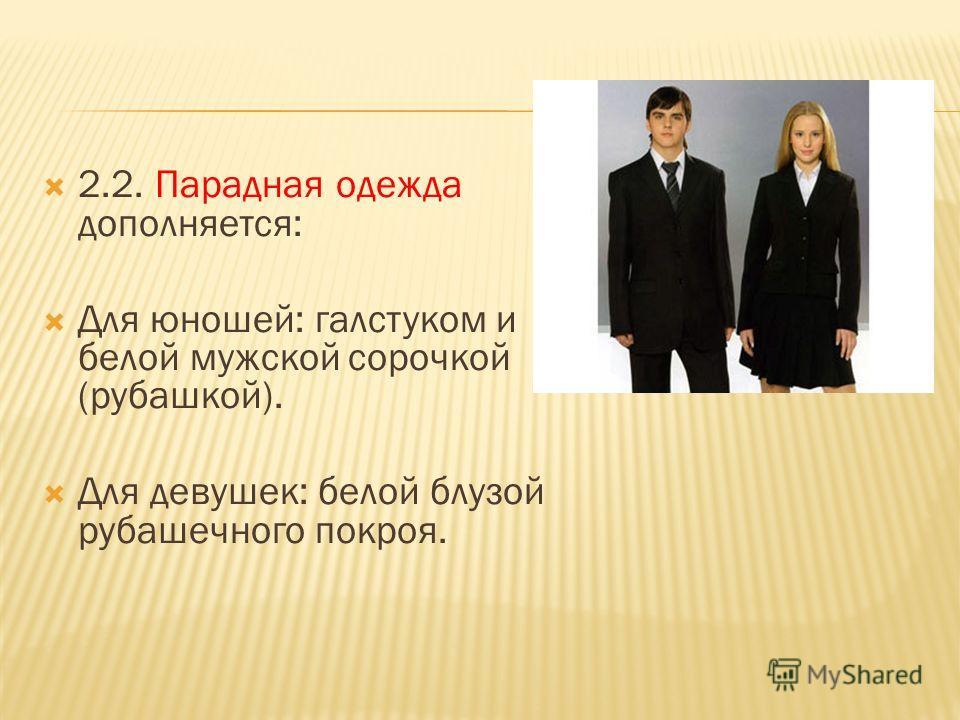 2.2. Парадная одежда дополняется: Для юношей: галстуком и белой мужской сорочкой (рубашкой). Для девушек: белой блузой рубашечного покроя.
