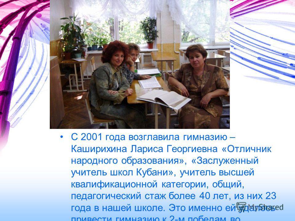 С 2001 года возглавила гимназию – Каширихина Лариса Георгиевна «Отличник народного образования», «Заслуженный учитель школ Кубани», учитель высшей квалификационной категории, общий, педагогический стаж более 40 лет, из них 23 года в нашей школе. Это