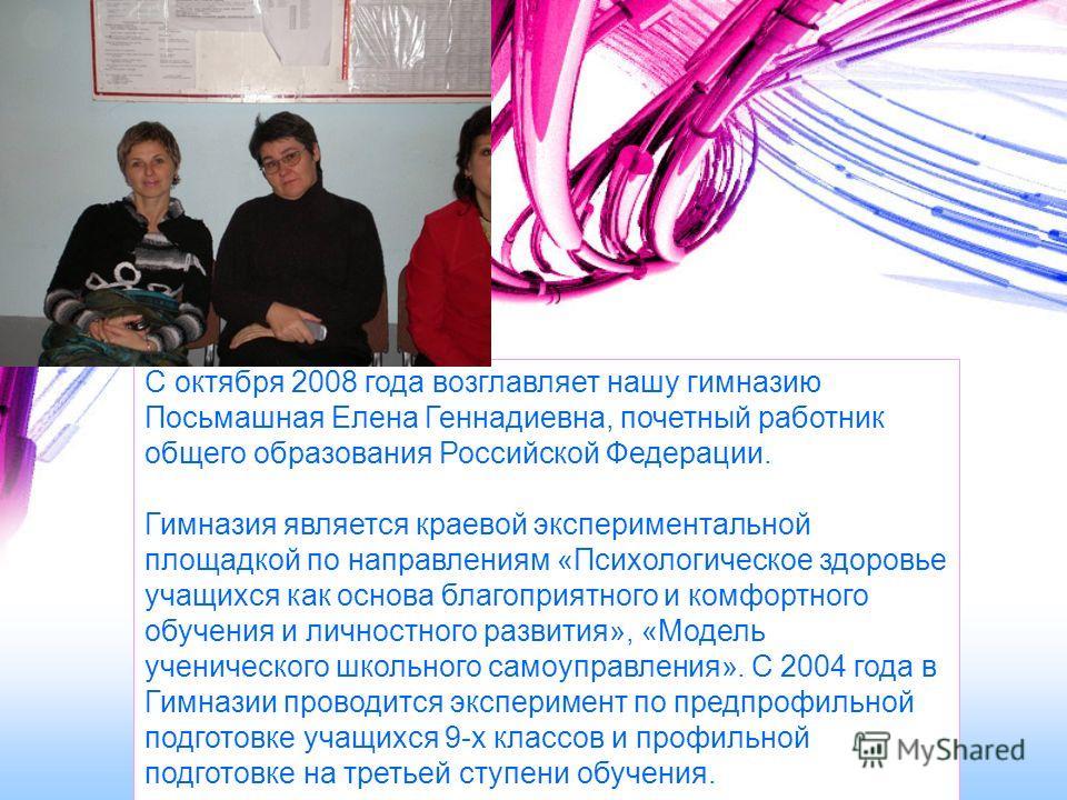 С октября 2008 года возглавляет нашу гимназию Посьмашная Елена Геннадиевна, почетный работник общего образования Российской Федерации. Гимназия является краевой экспериментальной площадкой по направлениям «Психологическое здоровье учащихся как основа