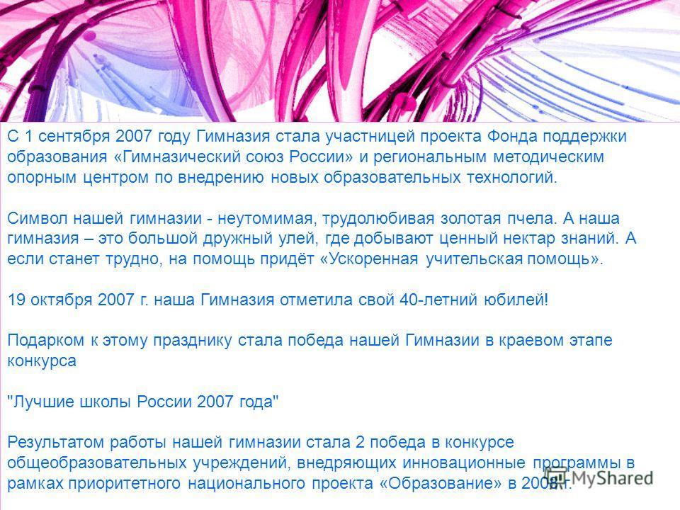 С 1 сентября 2007 году Гимназия стала участницей проекта Фонда поддержки образования «Гимназический союз России» и региональным методическим опорным центром по внедрению новых образовательных технологий. Символ нашей гимназии - неутомимая, трудолюбив