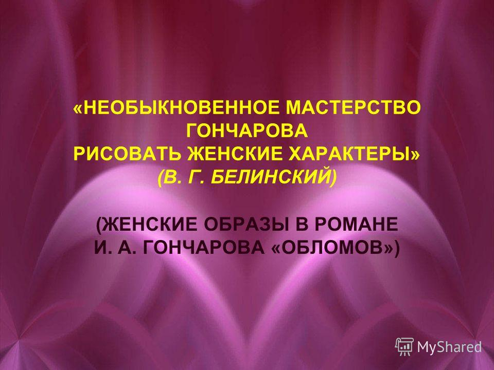 «НЕОБЫКНОВЕННОЕ МАСТЕРСТВО ГОНЧАРОВА РИСОВАТЬ ЖЕНСКИЕ ХАРАКТЕРЫ» (В. Г. БЕЛИНСКИЙ) (ЖЕНСКИЕ ОБРАЗЫ В РОМАНЕ И. А. ГОНЧАРОВА «ОБЛОМОВ»)