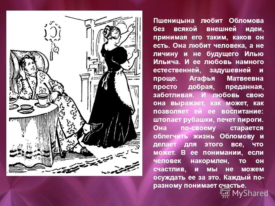 Пшеницына любит Обломова без всякой внешней идеи, принимая его таким, каков он есть. Она любит человека, а не личину и не будущего Илью Ильича. И ее любовь намного естественней, задушевней и проще. Агафья Матвеевна просто добрая, преданная, заботлива