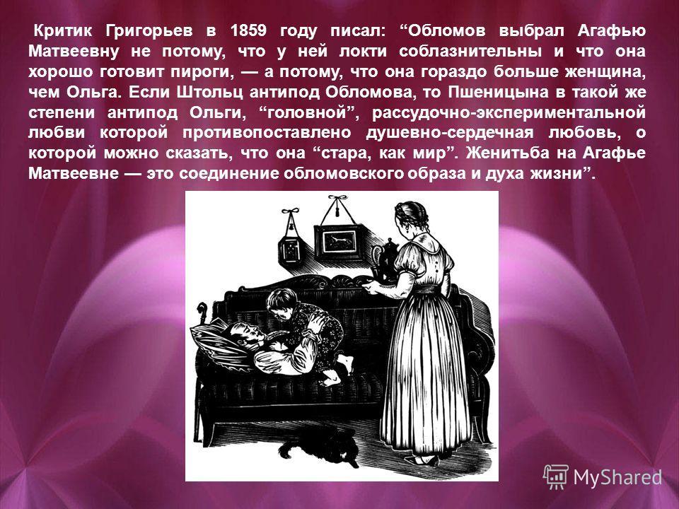 Критик Григорьев в 1859 году писал: Обломов выбрал Агафью Матвеевну не потому, что у ней локти соблазнительны и что она хорошо готовит пироги, а потому, что она гораздо больше женщина, чем Ольга. Если Штольц антипод Обломова, то Пшеницына в такой же