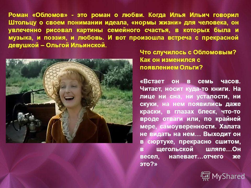 Роман «Обломов» - это роман о любви. Когда Илья Ильич говорил Штольцу о своем понимании идеала, «нормы жизни» для человека, он увлеченно рисовал картины семейного счастья, в которых была и музыка, и поэзия, и любовь. И вот произошла встреча с прекрас