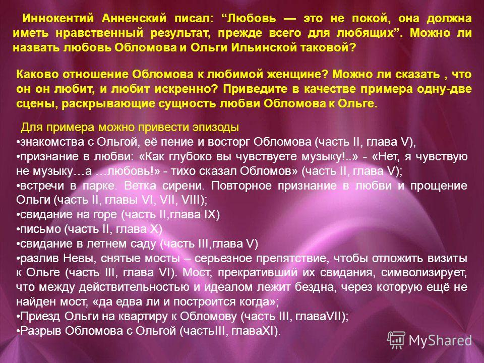 Иннокентий Анненский писал: Любовь это не покой, она должна иметь нравственный результат, прежде всего для любящих. Можно ли назвать любовь Обломова и Ольги Ильинской таковой? Каково отношение Обломова к любимой женщине? Можно ли сказать, что он он л