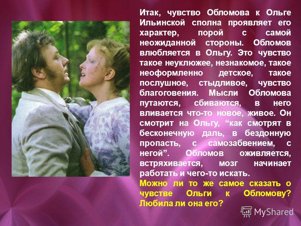 Итак, чувство Обломова к Ольге Ильинской сполна проявляет его характер, порой с самой неожиданной стороны. Обломов влюбляется в Ольгу. Это чувство такое неуклюжее, незнакомое, такое неоформленно детское, такое послушное, стыдливое, чувство благоговен