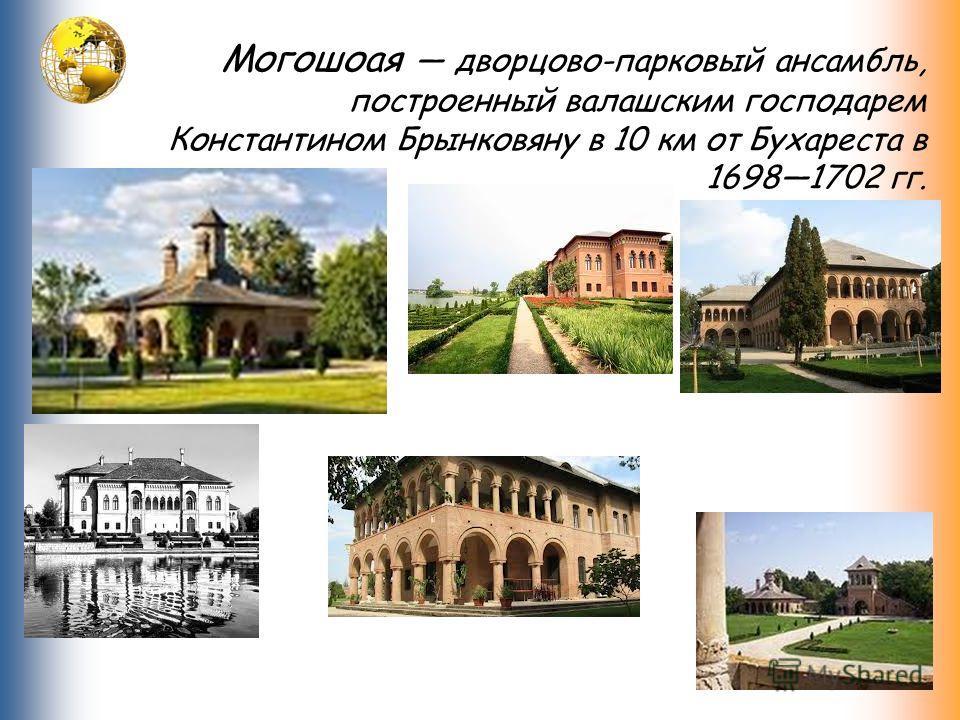 Могошоая дворцово-парковый ансамбль, построенный валашским господарем Константином Брынковяну в 10 км от Бухареста в 16981702 гг.