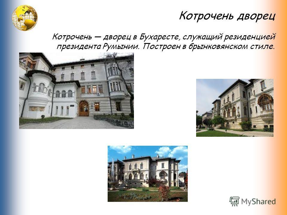 Котрочень дворец Котрочень дворец в Бухаресте, служащий резиденцией президента Румынии. Построен в брынковянском стиле.
