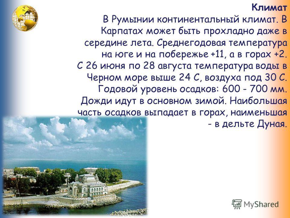 Климат В Румынии континентальный климат. В Карпатах может быть прохладно даже в середине лета. Среднегодовая температура на юге и на побережье +11, а в горах +2. С 26 июня по 28 августа температура воды в Черном море выше 24 С, воздуха под 30 С. Годо