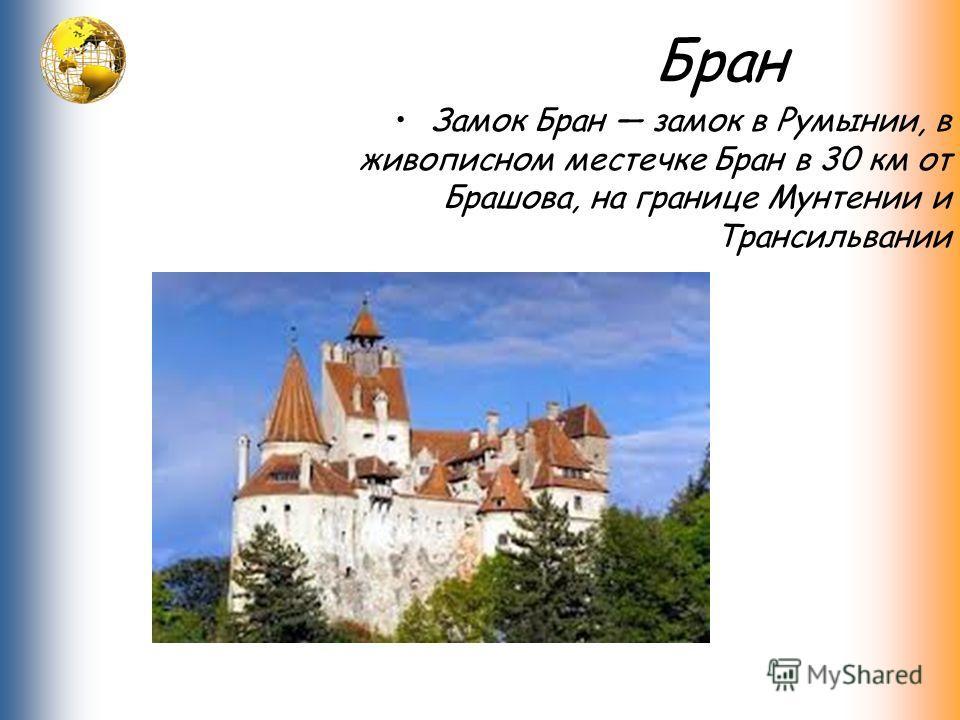 Бран Замок Бран замок в Румынии, в живописном местечке Бран в 30 км от Брашова, на границе Мунтении и Трансильвании