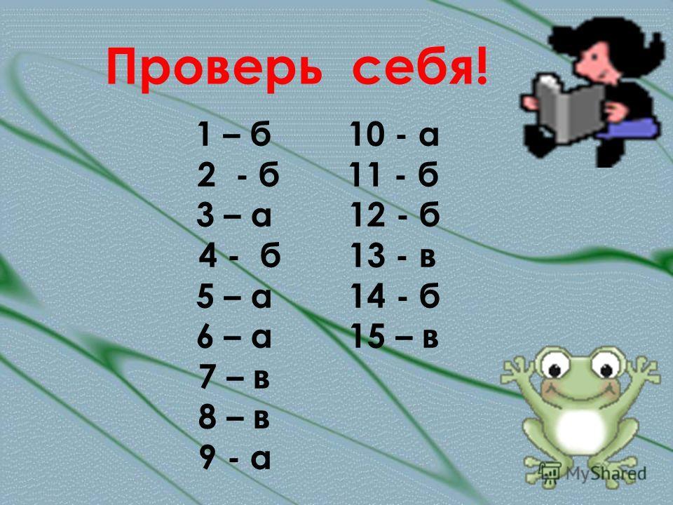Проверь себя! 1 – б 10 - а 2 - б 11 - б 3 – а 12 - б 4 - б 13 - в 5 – а 14 - б 6 – а 15 – в 7 – в 8 – в 9 - а