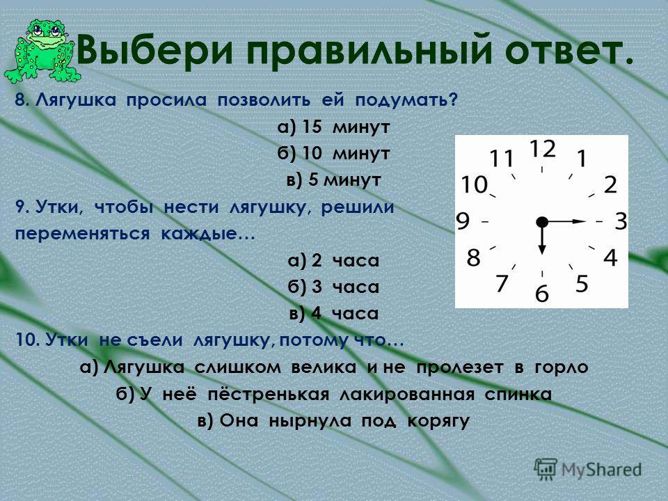 Выбери правильный ответ. 8. Лягушка просила позволить ей подумать? а) 15 минут б) 10 минут в) 5 минут 9. Утки, чтобы нести лягушку, решили переменяться каждые… а) 2 часа б) 3 часа в) 4 часа 10. Утки не съели лягушку, потому что… а) Лягушка слишком ве