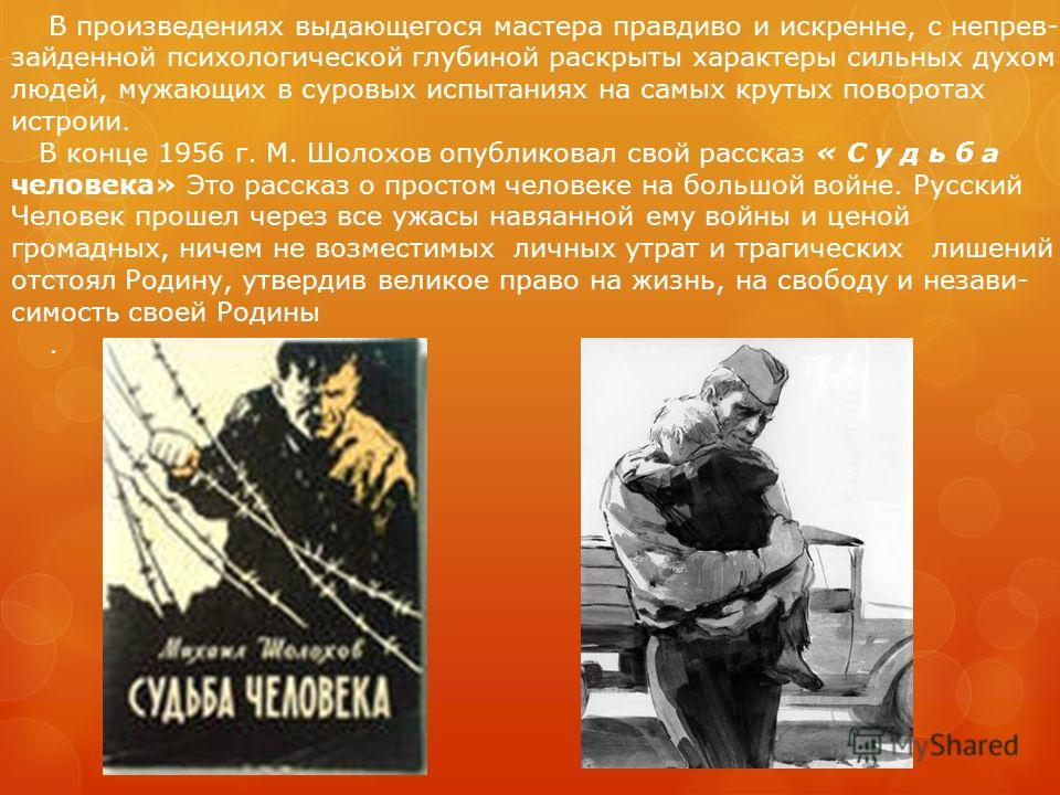 «… Я хотел, чтобы мои книги промогли людям стать лучше, стать чище душой, пробуждали любовь к человеку, стремление активно бороться за идеалы гуманизма и прогресса человечества, - говорил М.Шолохов Великий русский писатель, крупнейший русский прозаик