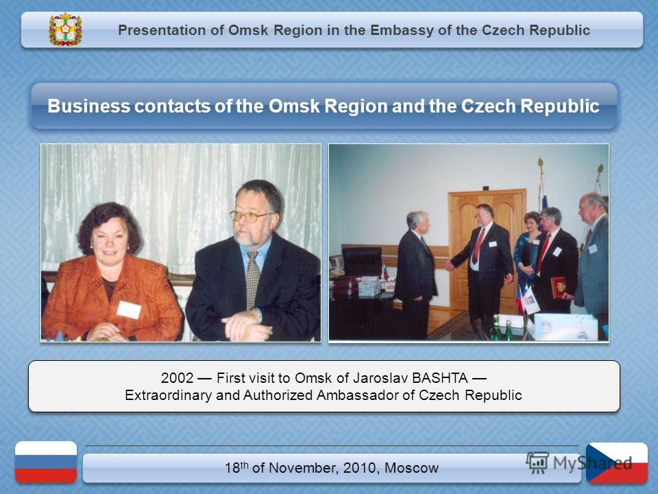 18 th of November, 2010, Moscow 2002 First visit to Omsk of Jaroslav BASHTA Extraordinary and Authorized Ambassador of Czech Republic 2002 First visit to Omsk of Jaroslav BASHTA Extraordinary and Authorized Ambassador of Czech Republic Presentation o