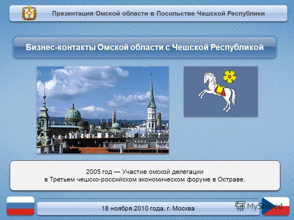 18 ноября 2010 года, г. Москва 2005 год Участие омской делегации в Третьем чешско-российском экономическом форуме в Остраве. 2005 год Участие омской делегации в Третьем чешско-российском экономическом форуме в Остраве. Презентация Омской области в По