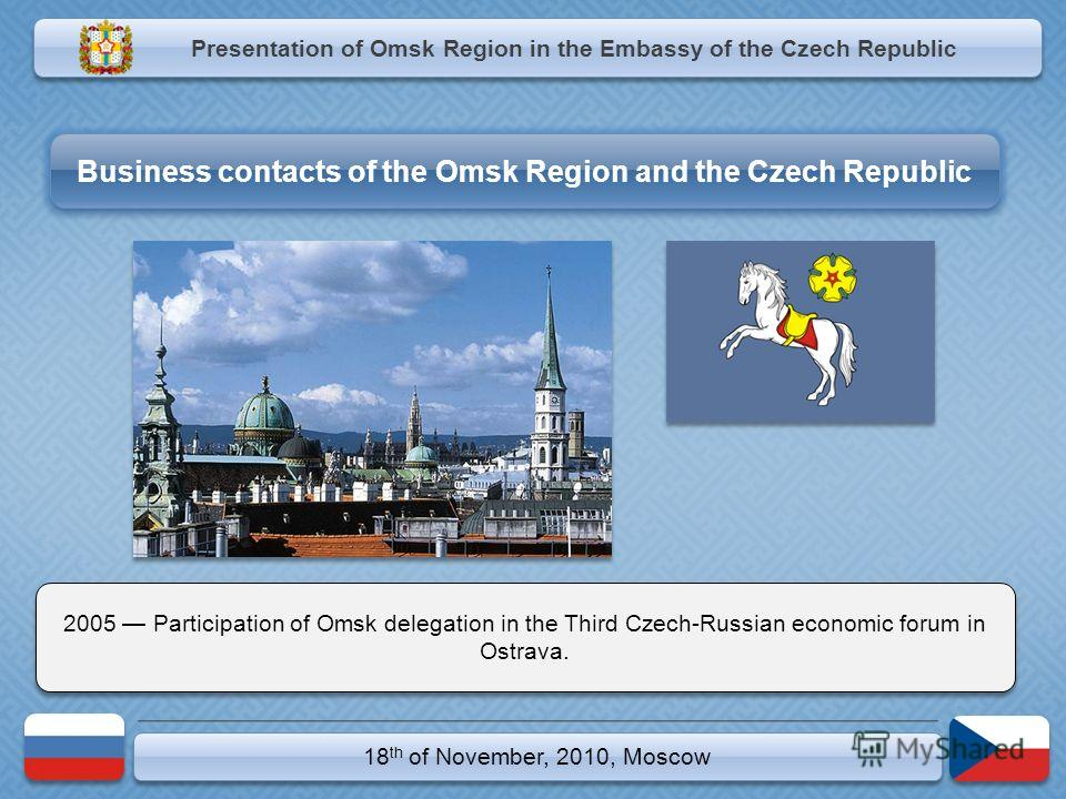 18 th of November, 2010, Moscow 2005 Participation of Omsk delegation in the Third Czech-Russian economic forum in Ostrava. Presentation of Omsk Region in the Embassy of the Czech Republic Business contacts of the Omsk Region and the Czech Republic