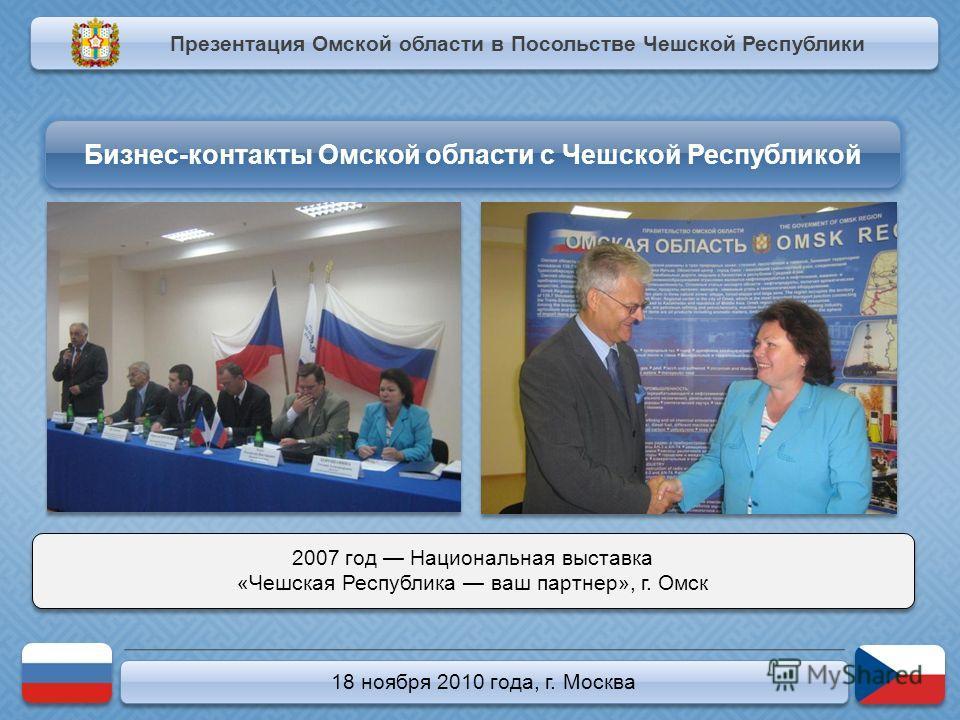 18 ноября 2010 года, г. Москва 2007 год Национальная выставка «Чешская Республика ваш партнер», г. Омск 2007 год Национальная выставка «Чешская Республика ваш партнер», г. Омск Презентация Омской области в Посольстве Чешской Республики Бизнес-контакт