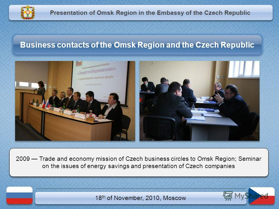 18 th of November, 2010, Moscow 2009 Trade and economy mission of Czech business circles to Omsk Region; Seminar on the issues of energy savings and presentation of Czech companies Presentation of Omsk Region in the Embassy of the Czech Republic Busi