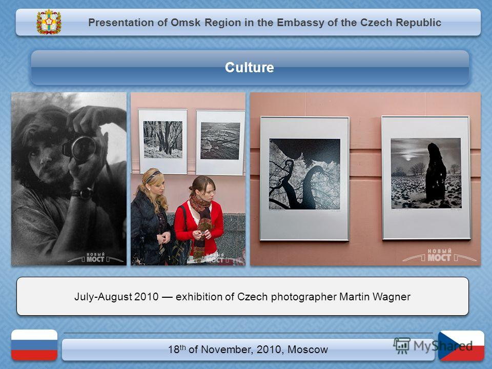 18 th of November, 2010, Moscow July-August 2010 exhibition of Czech photographer Martin Wagner Presentation of Omsk Region in the Embassy of the Czech Republic Culture