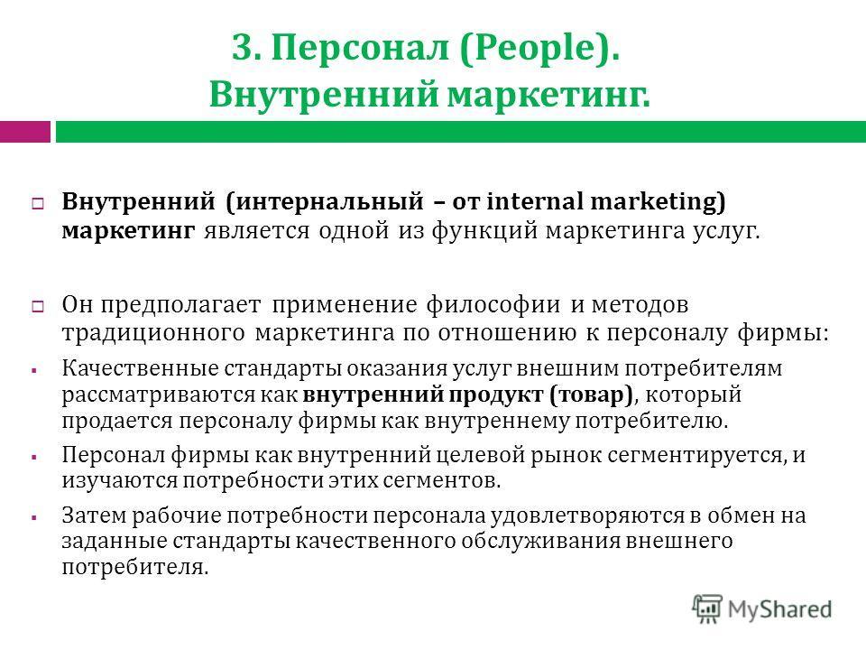 3. Персонал (People). Внутренний маркетинг. Внутренний (интернальный – от internal marketing) маркетинг является одной из функций маркетинга услуг. Он предполагает применение философии и методов традиционного маркетинга по отношению к персоналу фирмы