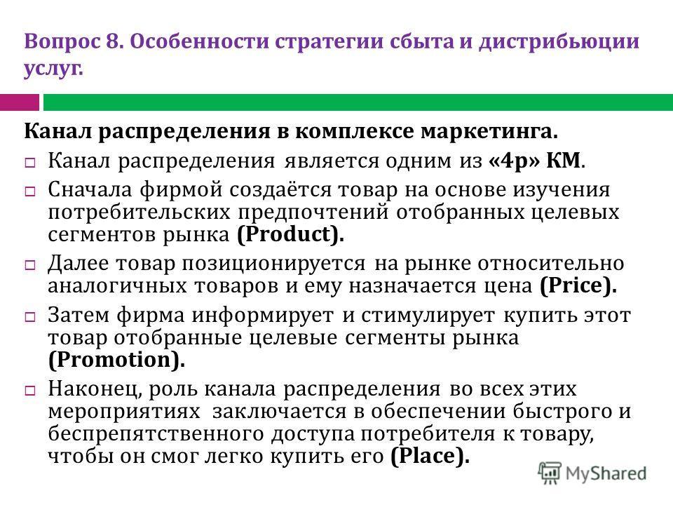 Вопрос 8. Особенности стратегии сбыта и дистрибьюции услуг. Канал распределения в комплексе маркетинга. Канал распределения является одним из «4 р» КМ. Сначала фирмой создаётся товар на основе изучения потребительских предпочтений отобранных целевых