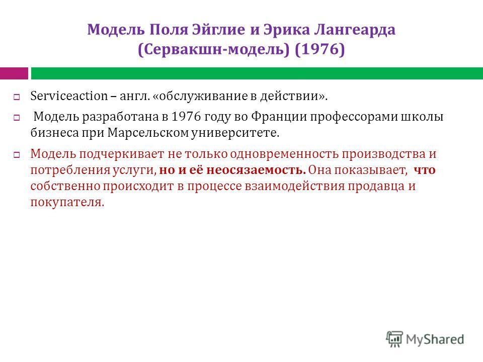 Модель Поля Эйглие и Эрика Лангеарда (Сервакшн-модель) (1976) Serviceaction – англ. «обслуживание в действии». Модель разработана в 1976 году во Франции профессорами школы бизнеса при Марсельском университете. Модель подчеркивает не только одновремен