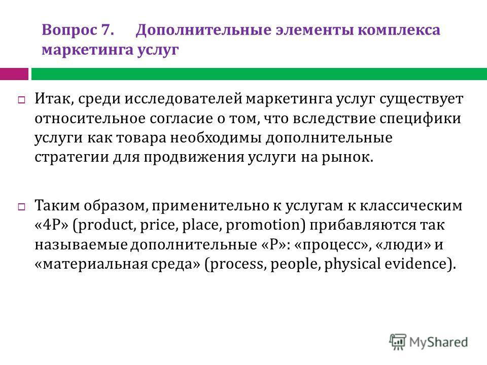 Вопрос 7. Дополнительные элементы комплекса маркетинга услуг Итак, среди исследователей маркетинга услуг существует относительное согласие о том, что вследствие специфики услуги как товара необходимы дополнительные стратегии для продвижения услуги на