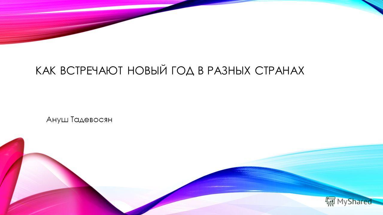 КАК ВСТРЕЧАЮТ НОВЫЙ ГОД В РАЗНЫХ СТРАНАХ Ануш Тадевосян
