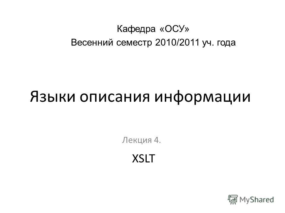 Языки описания информации Лекция 4. Кафедра «ОСУ» Весенний семестр 2010/2011 уч. года XSLT