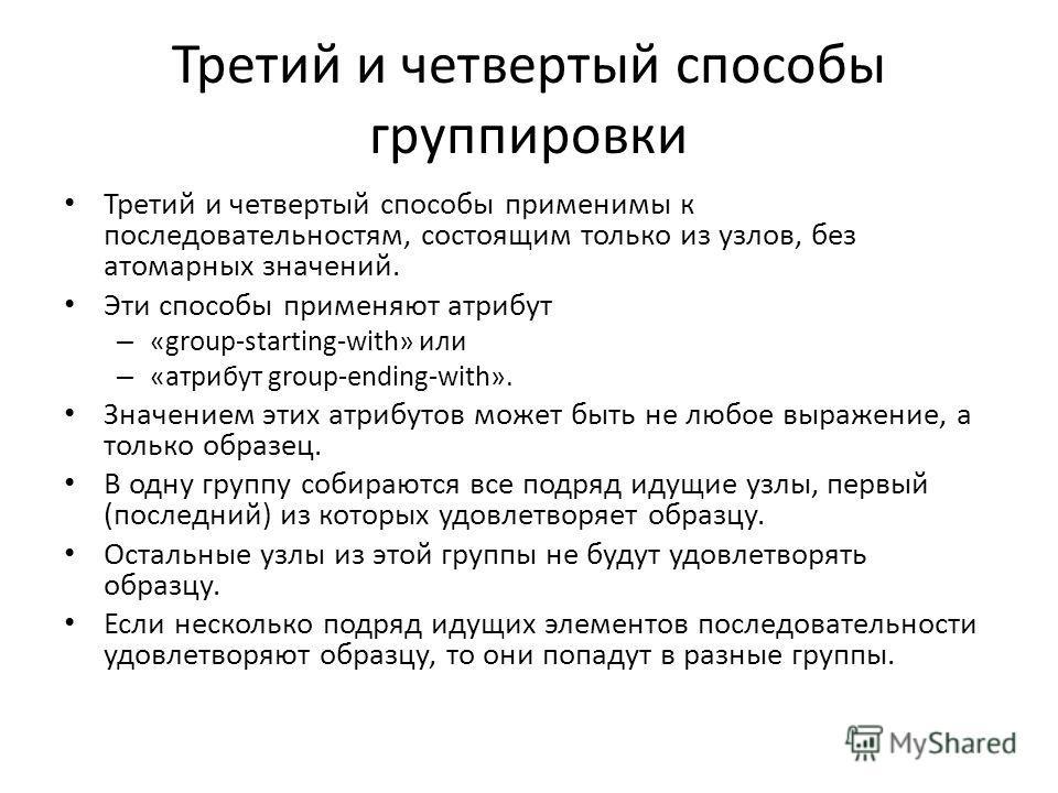 Третий и четвертый способы группировки Третий и четвертый способы применимы к последовательностям, состоящим только из узлов, без атомарных значений. Эти способы применяют атрибут – «group-starting-with» или – «атрибут group-ending-with». Значением э