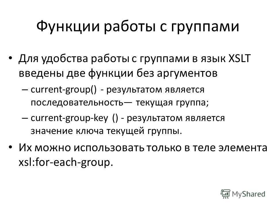 Функции работы с группами Для удобства работы с группами в язык XSLT введены две функции без аргументов – current-group() - результатом является последовательность текущая группа; – current-group-key () - результатом является значение ключа текущей г