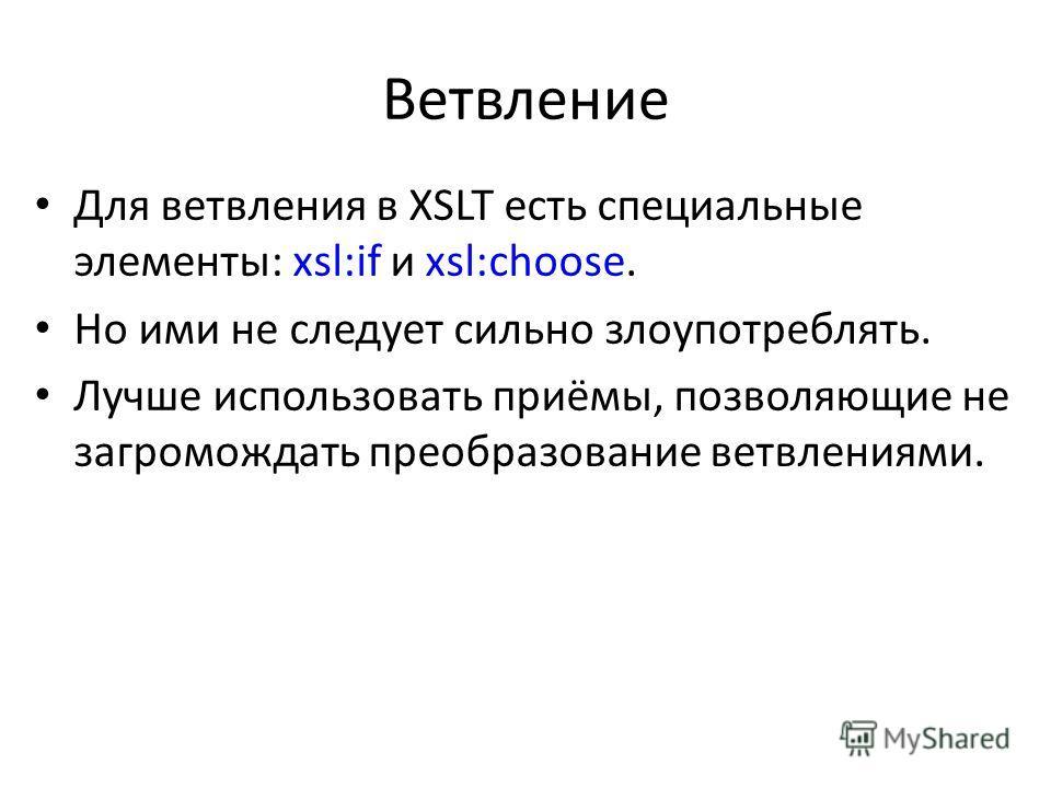 Ветвление Для ветвления в XSLT есть специальные элементы: xsl:if и xsl:choose. Но ими не следует сильно злоупотреблять. Лучше использовать приёмы, позволяющие не загромождать преобразование ветвлениями.