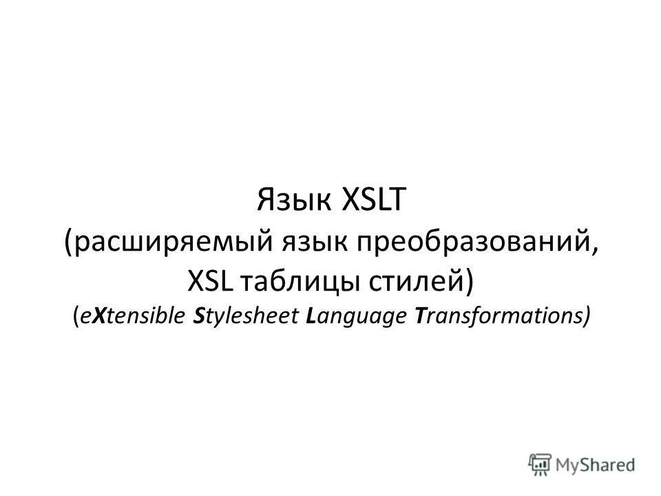 Язык XSLT (расширяемый язык преобразований, XSL таблицы стилей) (eXtensible Stylesheet Language Transformations)