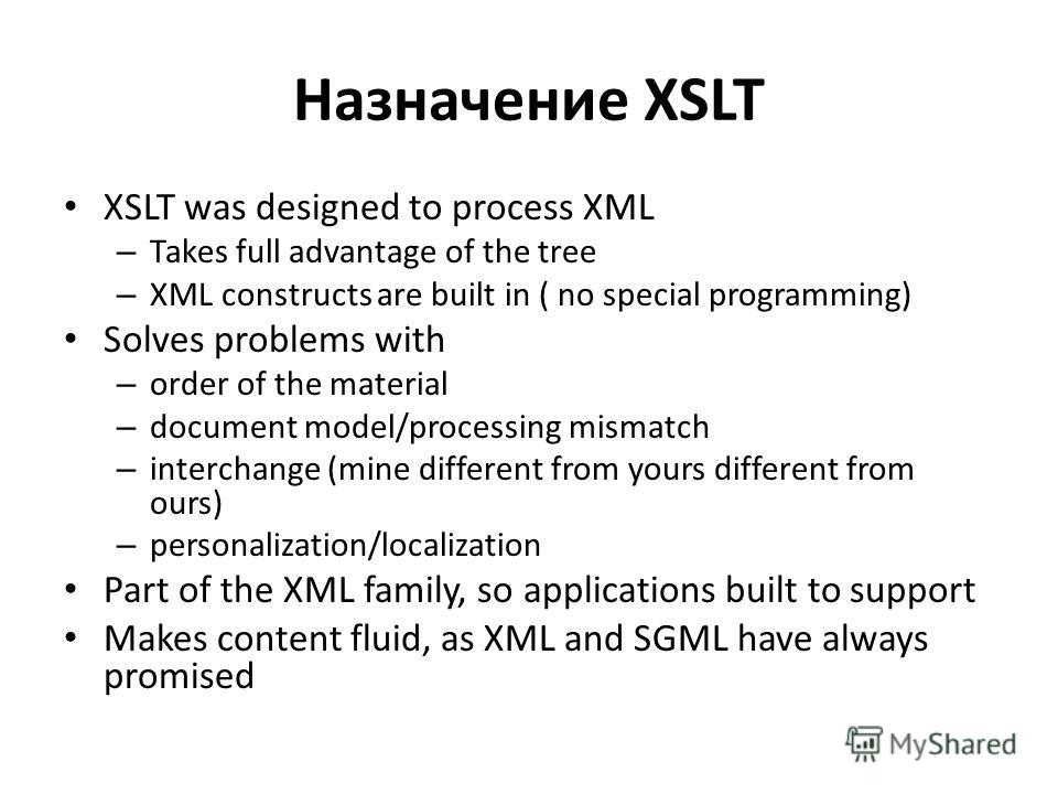 Назначение XSLT XSLT was designed to process XML – Takes full advantage of the tree – XML constructs are built in ( no special programming) Solves problems with – order of the material – document model/processing mismatch – interchange (mine differen