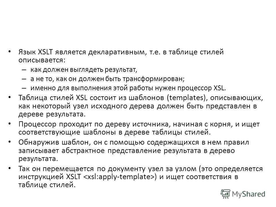 Язык XSLT является декларативным, т.е. в таблице стилей описывается: – как должен выглядеть результат, – а не то, как он должен быть трансформирован; – именно для выполнения этой работы нужен процессор XSL. Таблица стилей XSL состоит из шаблонов (tem