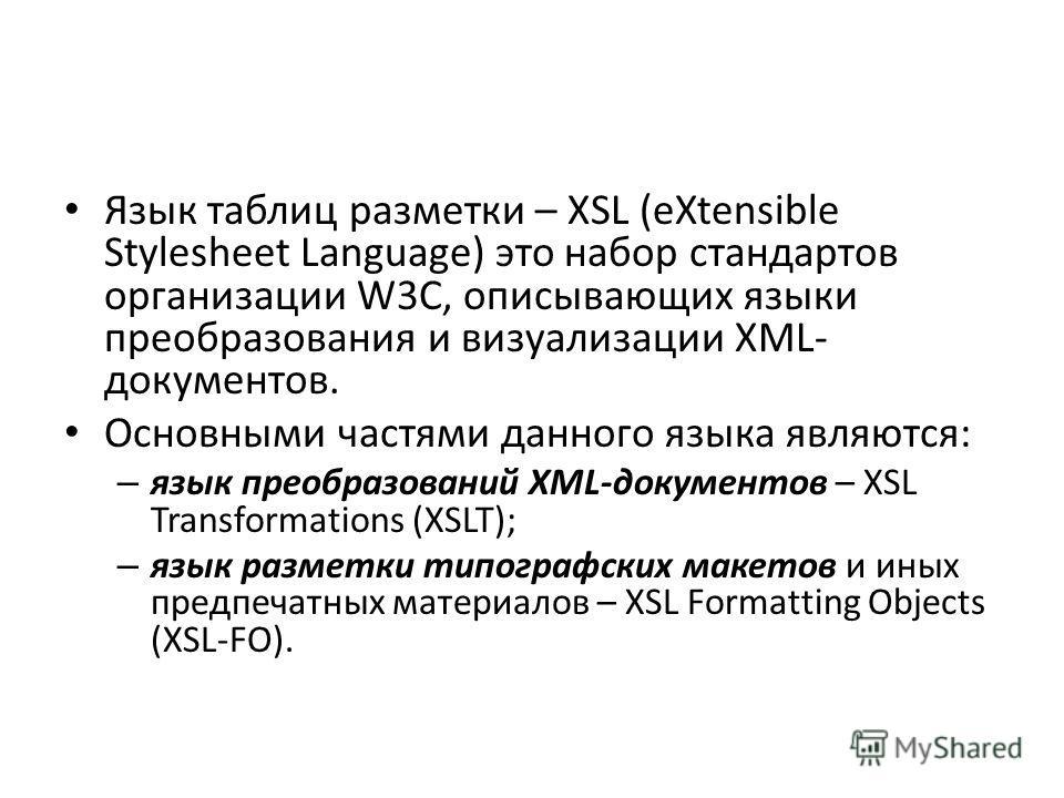 Язык таблиц разметки – XSL (eXtensible Stylesheet Language) это набор стандартов организации W3C, описывающих языки преобразования и визуализации XML- документов. Основными частями данного языка являются: – язык преобразований XML-документов – XSL Tr