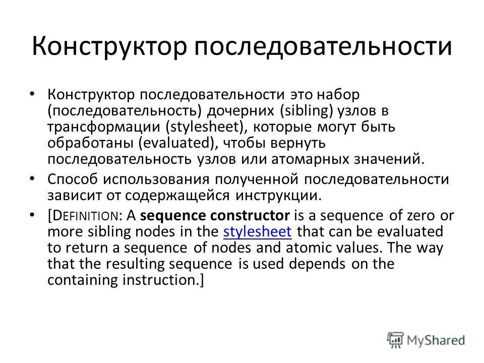 Конструктор последовательности Конструктор последовательности это набор (последовательность) дочерних (sibling) узлов в трансформации (stylesheet), которые могут быть обработаны (evaluated), чтобы вернуть последовательность узлов или атомарных значен
