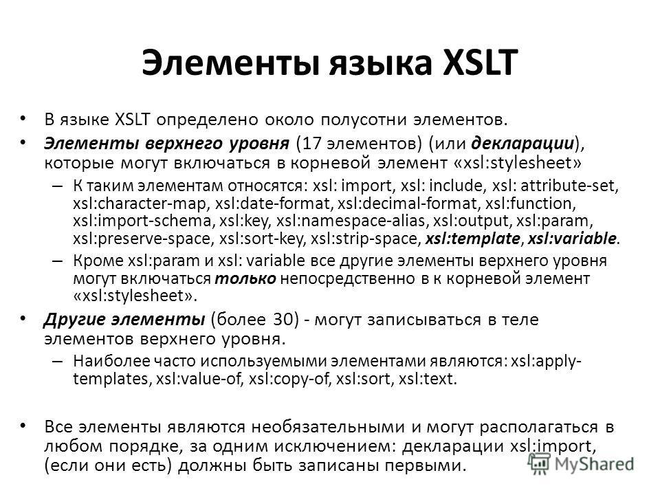 Элементы языка XSLT В языке XSLT определено около полусотни элементов. Элементы верхнего уровня (17 элементов) (или декларации), которые могут включаться в корневой элемент «xsl:stylesheet» – К таким элементам относятся: xsl: import, xsl: include, xs